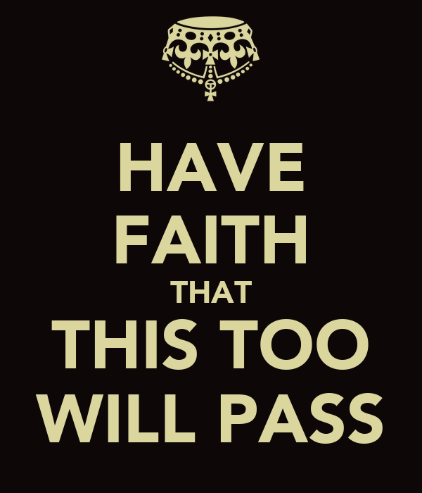 HAVE FAITH THAT THIS TOO WILL PASS