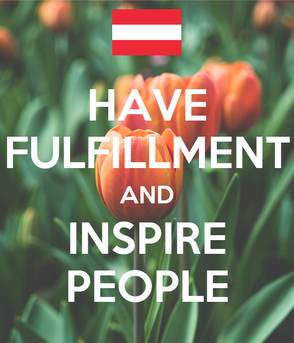 HAVE FULFILLMENT AND INSPIRE PEOPLE