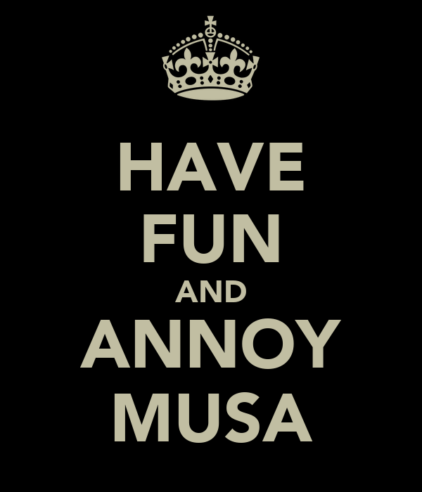 HAVE FUN AND ANNOY MUSA