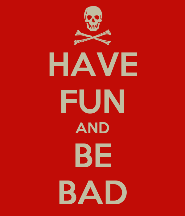 HAVE FUN AND BE BAD