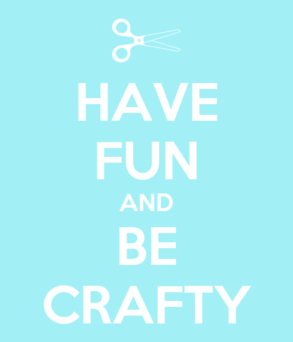 HAVE FUN AND BE CRAFTY
