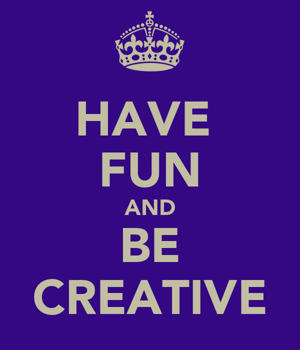 HAVE  FUN AND BE CREATIVE