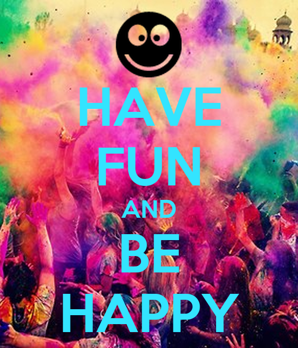 HAVE FUN AND BE HAPPY