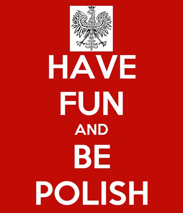 HAVE FUN AND BE POLISH