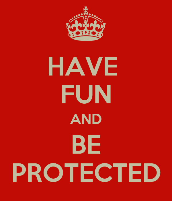 HAVE  FUN AND BE PROTECTED
