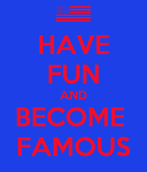 HAVE FUN AND BECOME  FAMOUS