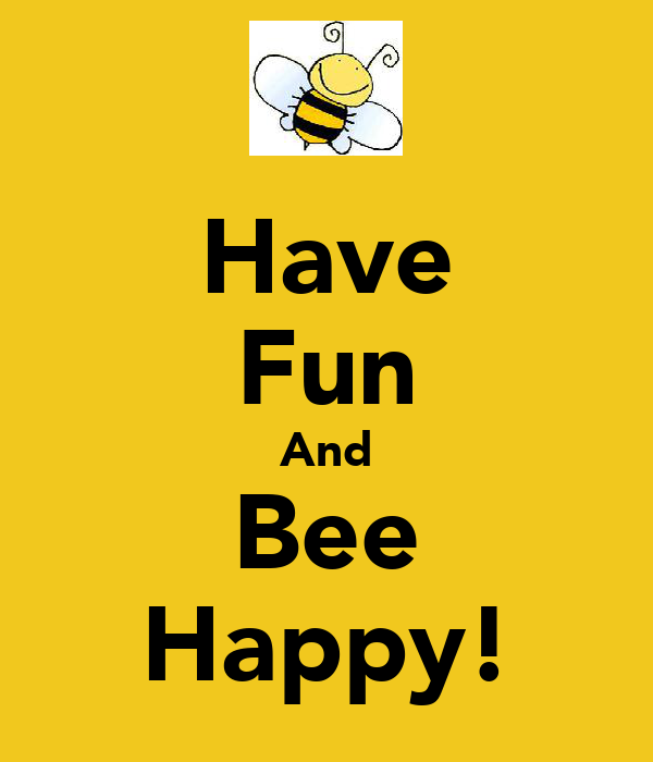 Have Fun And Bee Happy!