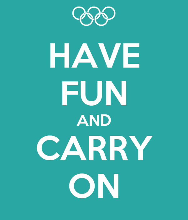 HAVE FUN AND CARRY ON