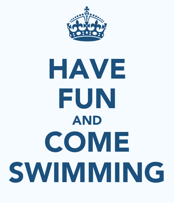 HAVE FUN AND COME SWIMMING