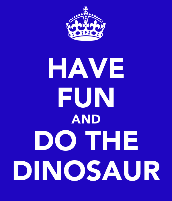 HAVE FUN AND DO THE DINOSAUR