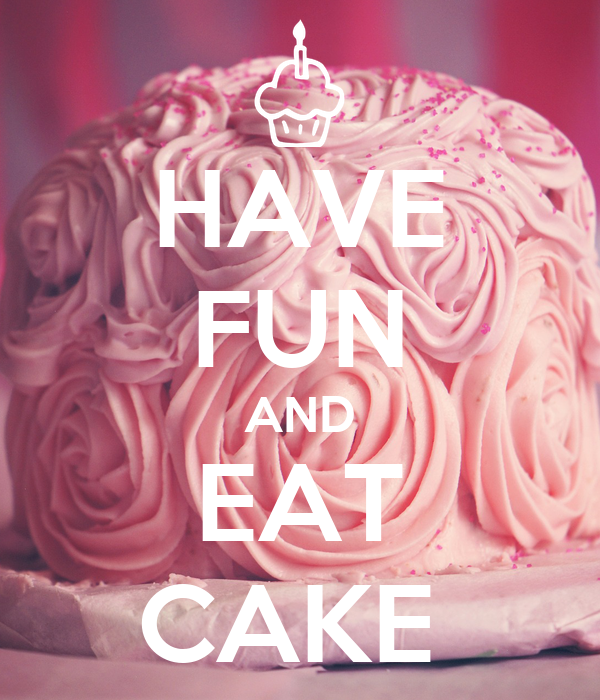 HAVE FUN AND EAT CAKE