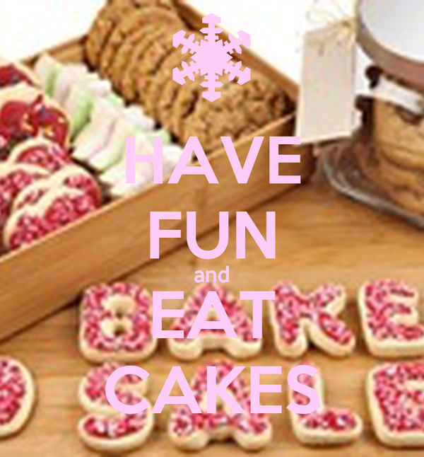 HAVE FUN and EAT CAKES