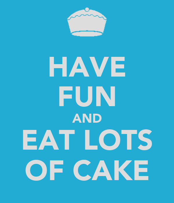 HAVE FUN AND EAT LOTS OF CAKE