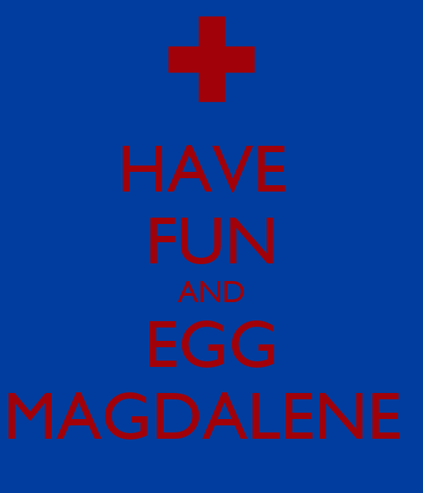 HAVE  FUN AND EGG MAGDALENE