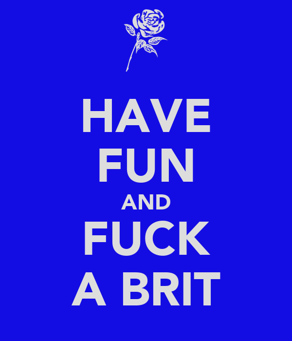 HAVE FUN AND FUCK A BRIT
