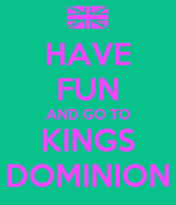 HAVE FUN AND GO TO KINGS DOMINION