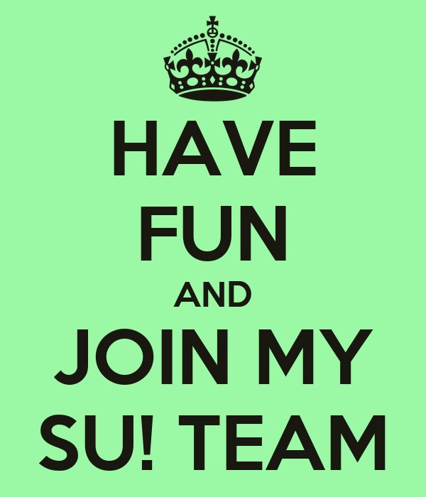 HAVE FUN AND JOIN MY SU! TEAM