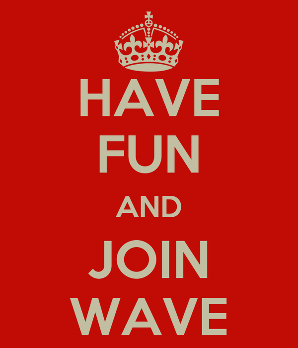 HAVE FUN AND JOIN WAVE