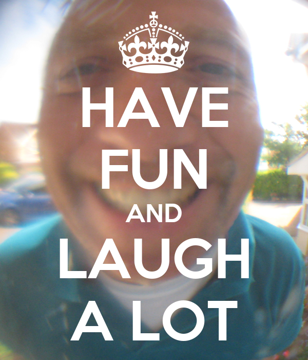 HAVE FUN AND LAUGH A LOT
