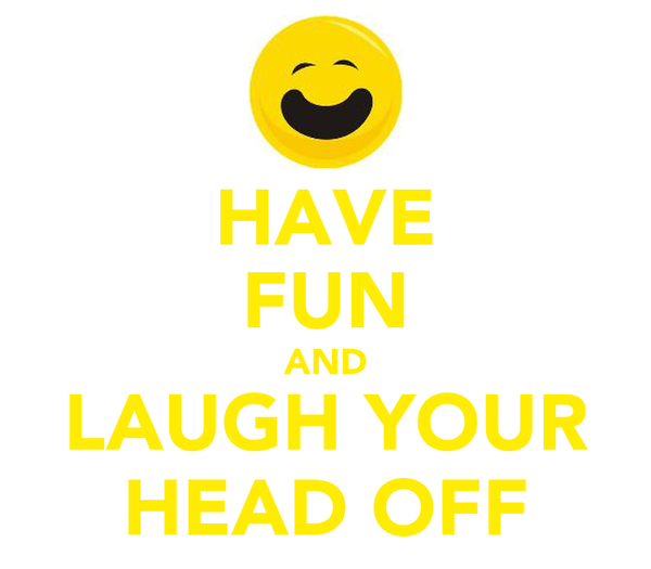 HAVE FUN AND LAUGH YOUR HEAD OFF