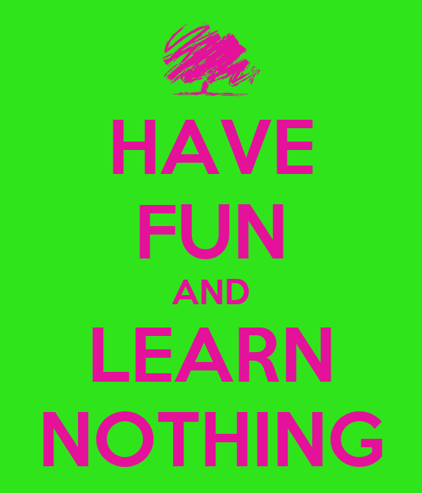 HAVE FUN AND LEARN NOTHING
