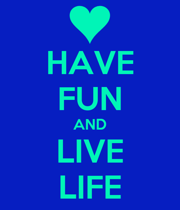 HAVE FUN AND LIVE LIFE