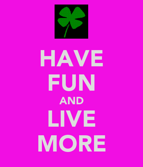 HAVE FUN AND LIVE MORE