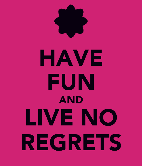 HAVE FUN AND LIVE NO REGRETS