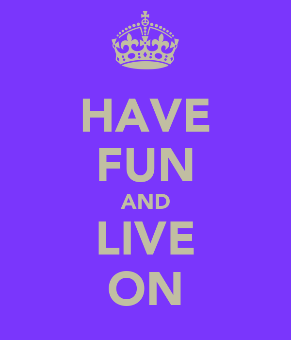 HAVE FUN AND LIVE ON