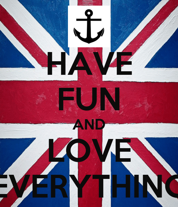 HAVE FUN AND LOVE EVERYTHING