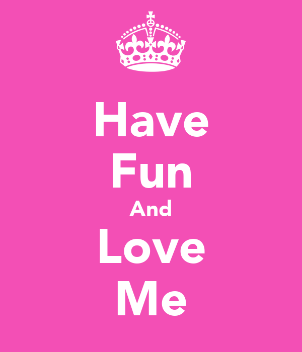 Have Fun And Love Me