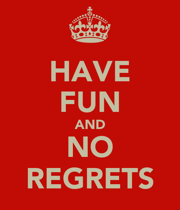 HAVE FUN AND NO REGRETS