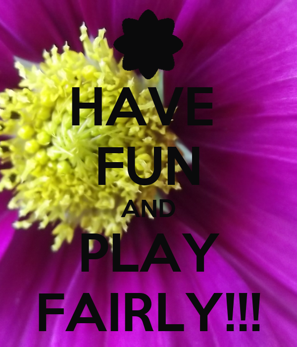 HAVE  FUN AND PLAY FAIRLY!!!