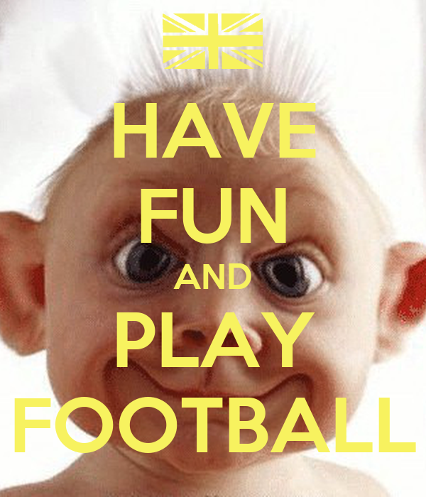 HAVE FUN AND PLAY FOOTBALL