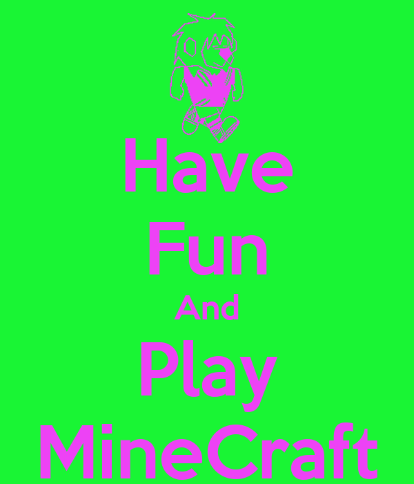 Have Fun And Play MineCraft