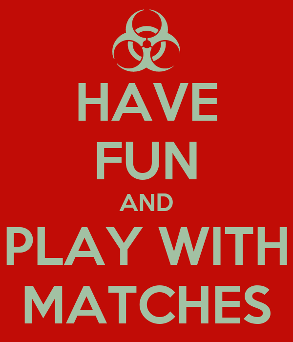 HAVE FUN AND PLAY WITH MATCHES