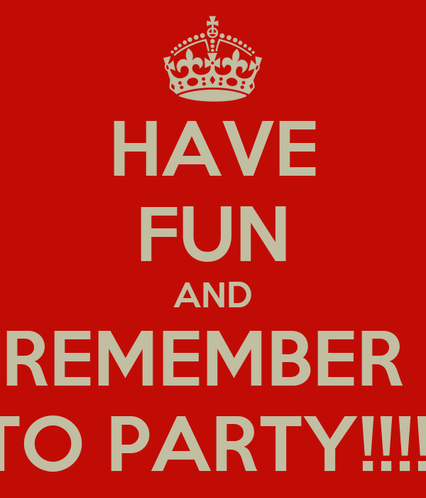 HAVE FUN AND REMEMBER  TO PARTY!!!!!