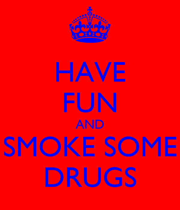 HAVE FUN AND SMOKE SOME DRUGS
