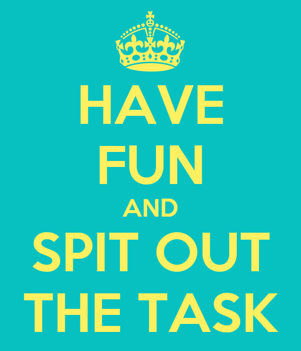 HAVE FUN AND SPIT OUT THE TASK