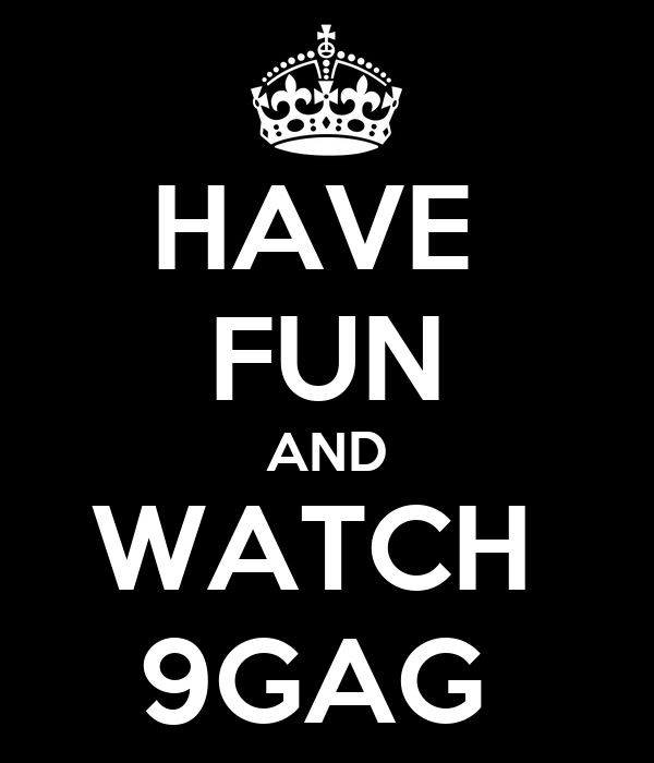 HAVE  FUN AND WATCH  9GAG