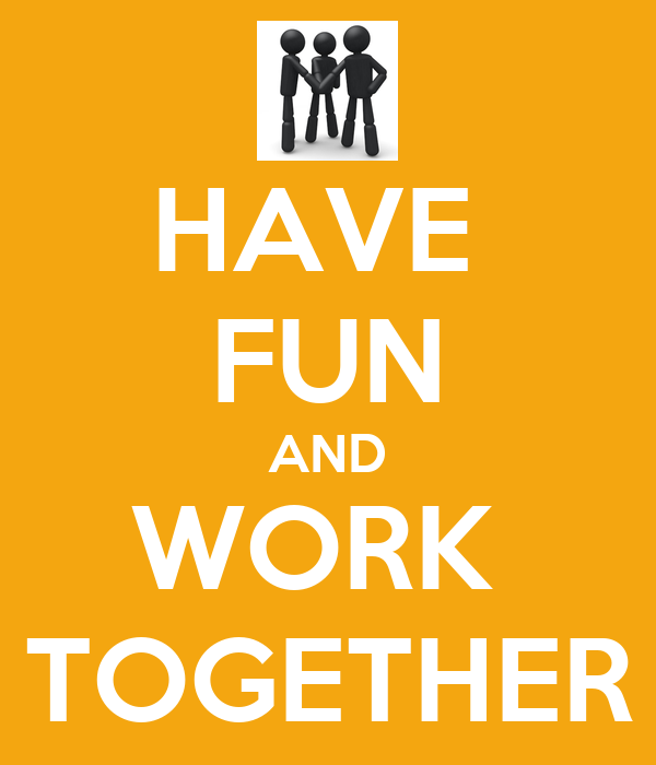 HAVE  FUN AND WORK  TOGETHER