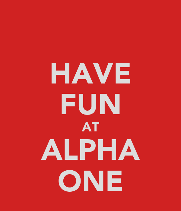 HAVE FUN AT ALPHA ONE