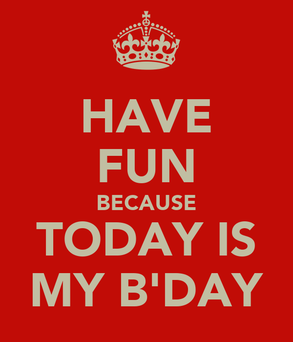 HAVE FUN BECAUSE TODAY IS MY B'DAY