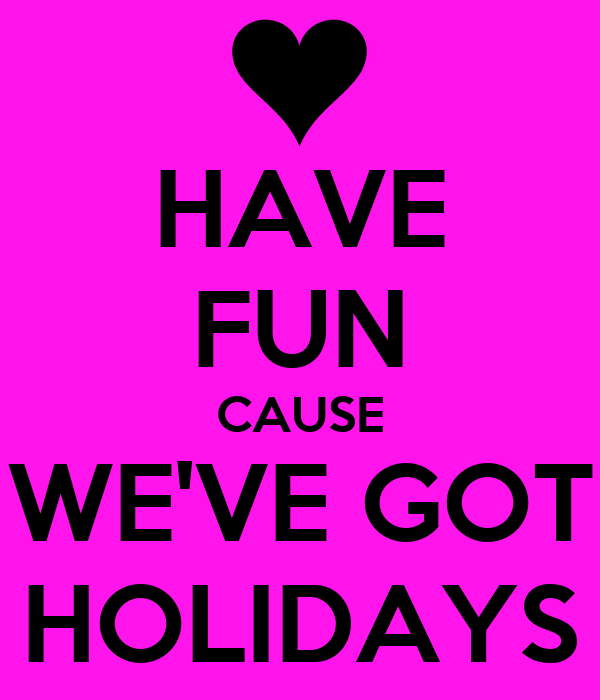 HAVE FUN CAUSE WE'VE GOT HOLIDAYS