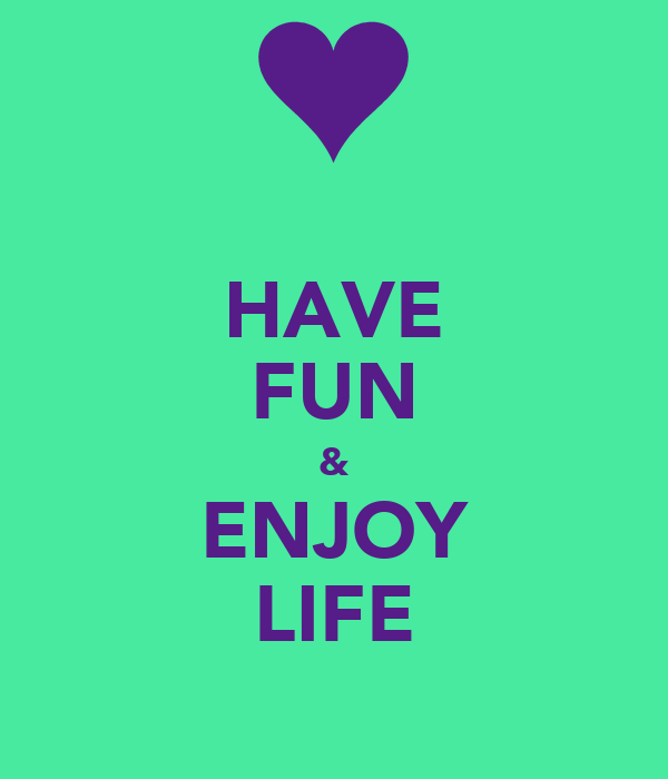 HAVE FUN & ENJOY LIFE