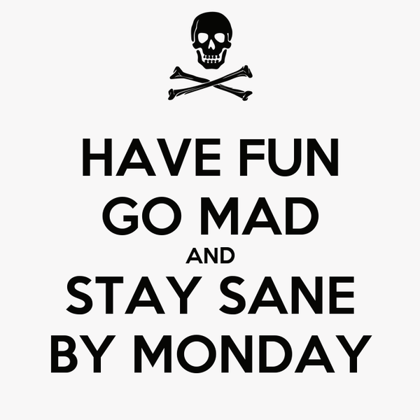 HAVE FUN GO MAD AND STAY SANE BY MONDAY