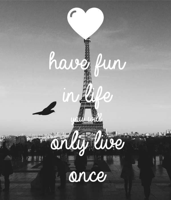 have fun  in life you will only live once