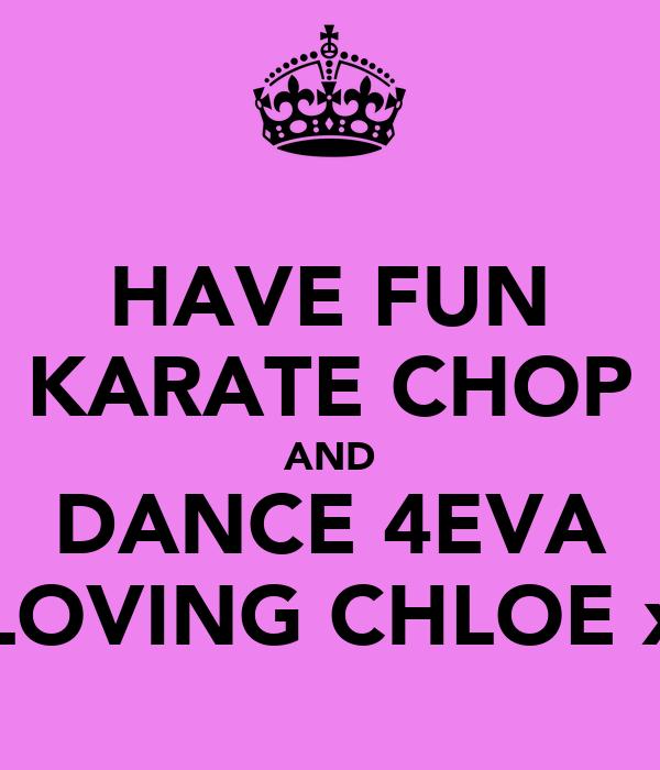 HAVE FUN KARATE CHOP AND DANCE 4EVA LOVING CHLOE x