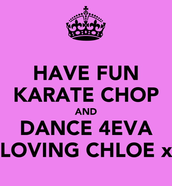 HAVE FUN KARATE CHOP AND DANCE 4EVA LOVING CHLOE x