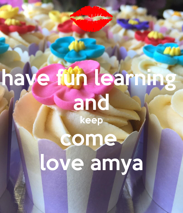 have fun learning  and keep come  love amya